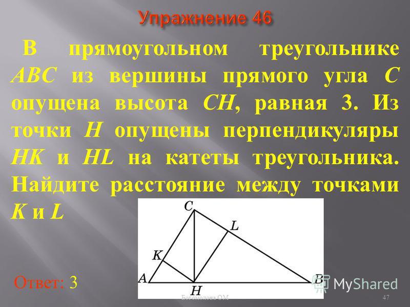 В прямоугольном треугольнике ABC из вершины прямого угла C опущена высота CH, равная 3. Из точки H опущены перпендикуляры HK и HL на катеты треугольника. Найдите расстояние между точками K и L Ответ: 3 47 Богомолова ОМ