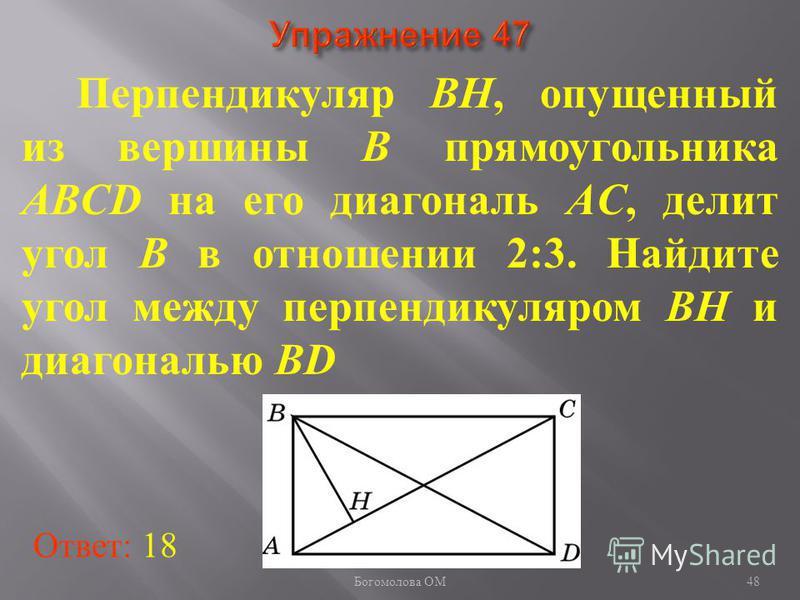 Перпендикуляр BH, опущенный из вершины B прямоугольника ABCD на его диагональ AC, делит угол B в отношении 2:3. Найдите угол между перпендикуляром BH и диагональю BD Ответ: 18 48 Богомолова ОМ