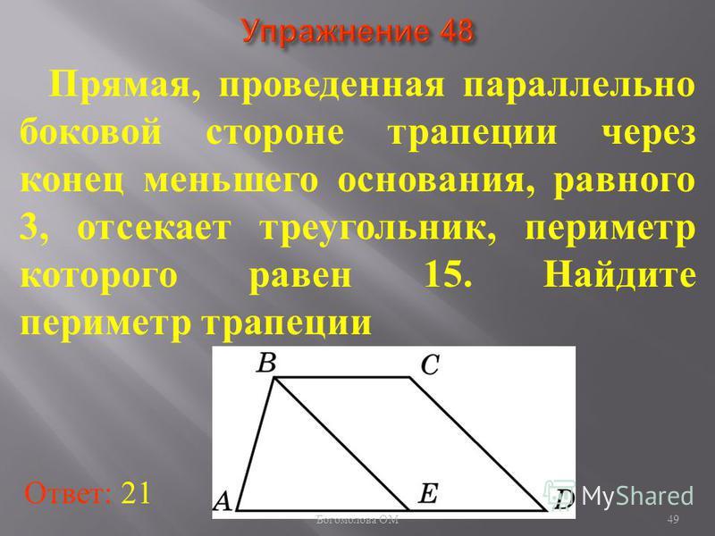 Прямая, проведенная параллельно боковой стороне трапеции через конец меньшего основания, равного 3, отсекает треугольник, периметр которого равен 15. Найдите периметр трапеции Ответ: 21 49 Богомолова ОМ