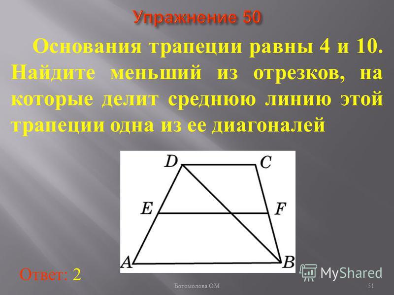 Основания трапеции равны 4 и 10. Найдите меньший из отрезков, на которые делит среднюю линию этой трапеции одна из ее диагоналей Ответ: 2 51 Богомолова ОМ