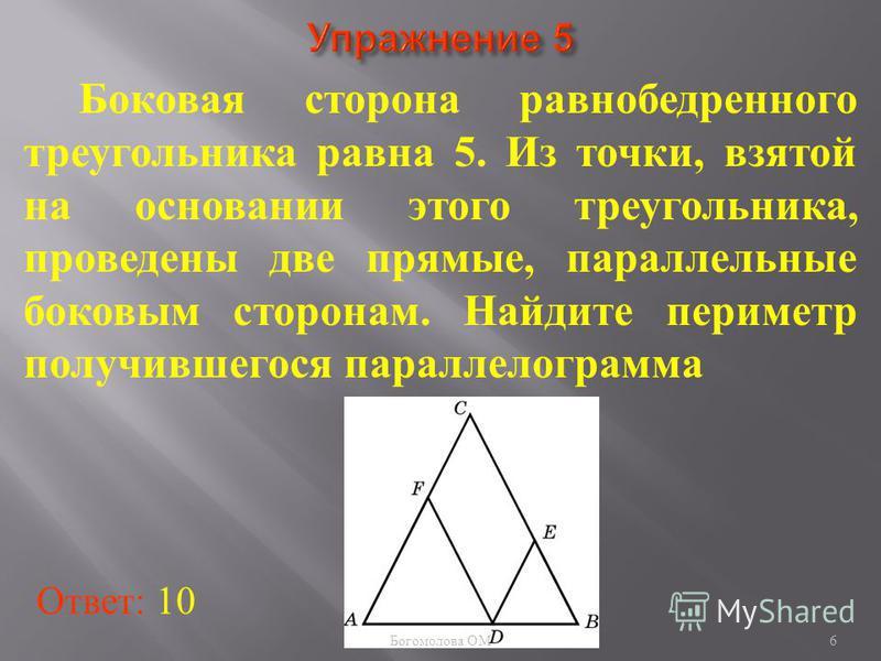 Боковая сторона равнобедренного треугольника равна 5. Из точки, взятой на основании этого треугольника, проведены две прямые, параллельные боковым сторонам. Найдите периметр получившегося параллелограмма Ответ: 10 6 Богомолова ОМ