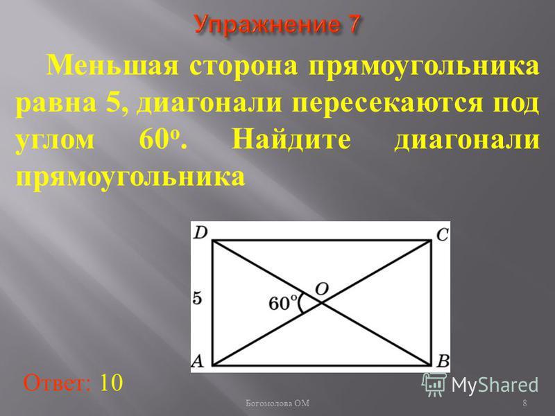 Меньшая сторона прямоугольника равна 5, диагонали пересекаются под углом 60 о. Найдите диагонали прямоугольника Ответ: 10 8 Богомолова ОМ