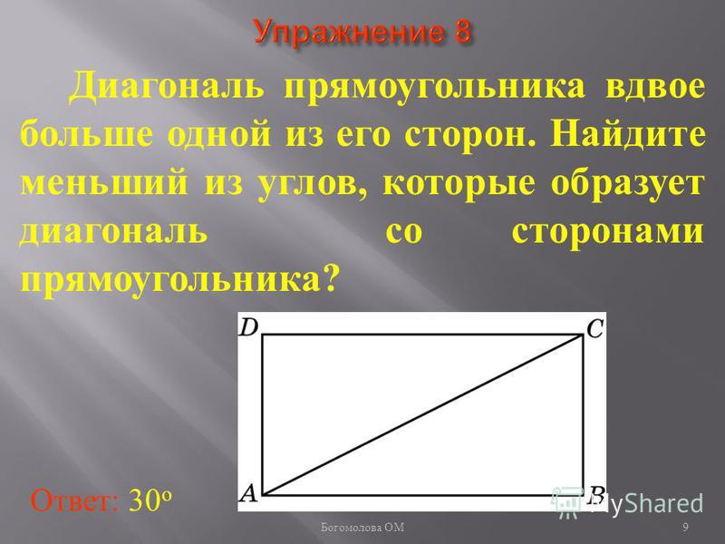 Диагональ прямоугольника вдвое больше одной из его сторон. Найдите меньший из углов, которые образует диагональ со сторонами прямоугольника? Ответ: 30 о 9 Богомолова ОМ