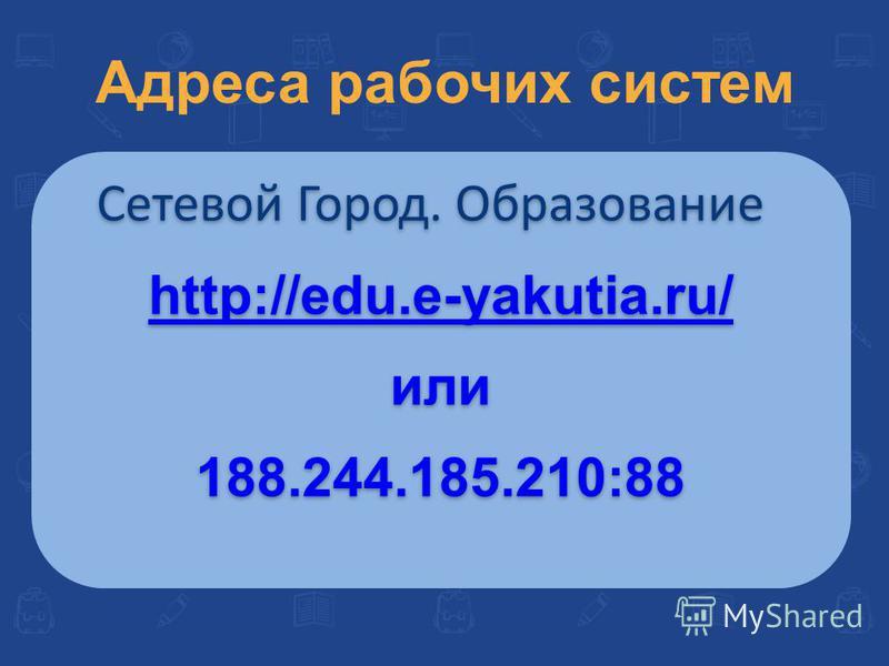 Сетевой Город. Образование http://edu.e-yakutia.ru/ или 188.244.185.210:88 Сетевой Город. Образование http://edu.e-yakutia.ru/ или 188.244.185.210:88 Адреса рабочих систем