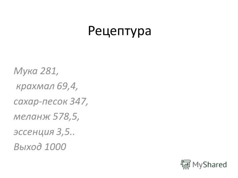 Рецептура Мука 281, крахмал 69,4, сахар-песок 347, меланж 578,5, эссенция 3,5.. Выход 1000