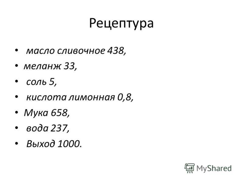 Рецептура масло сливочное 438, меланж 33, соль 5, кислота лимонная 0,8, Мука 658, вода 237, Выход 1000.