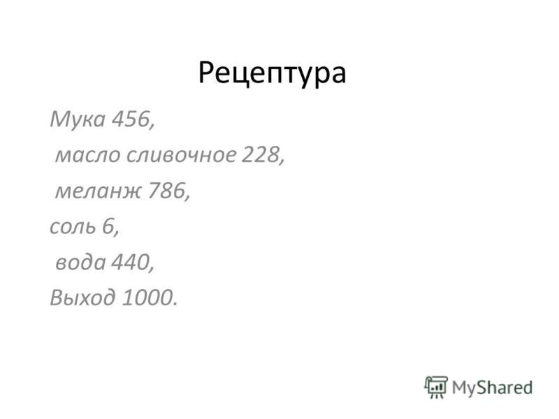 Рецептура Мука 456, масло сливочное 228, меланж 786, соль 6, вода 440, Выход 1000.
