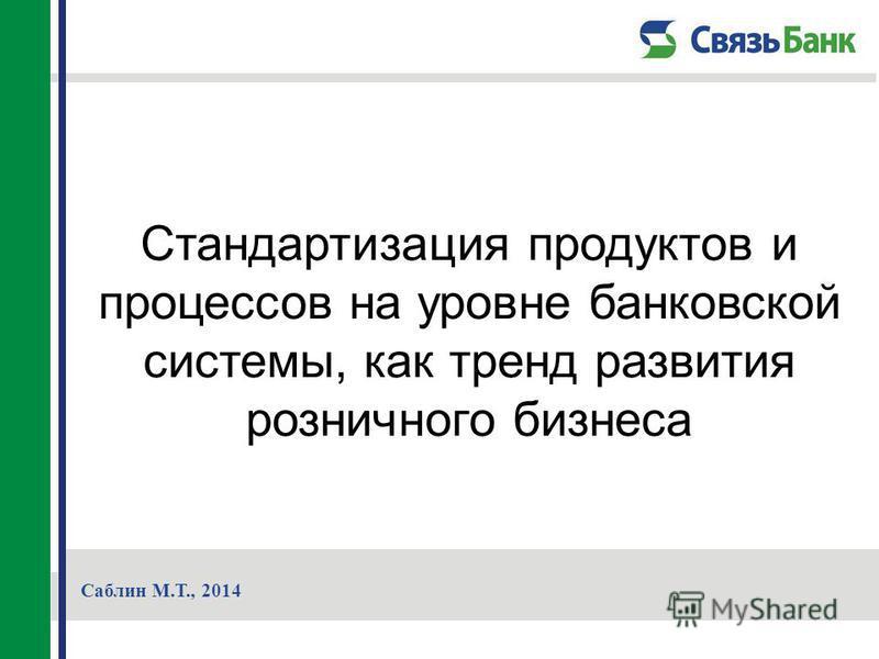 Стандартизация продуктов и процессов на уровне банковской системы, как тренд развития розничного бизнеса Саблин М.Т., 2014