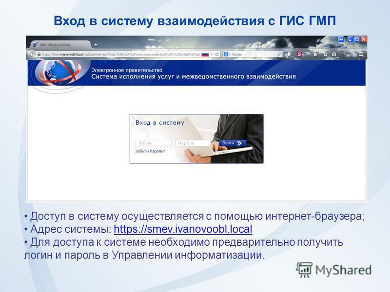 Вход в систему взаимодействия с ГИС ГМП Доступ в систему осуществляется с помощью интернет-браузера; Адрес системы: https://smev.ivanovoobl.localhttps://smev.ivanovoobl.local Для доступа к системе необходимо предварительно получить логин и пароль в У