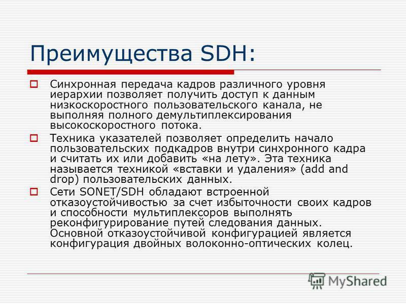 Преимущества SDH: Синхронная передача кадров различного уровня иерархии позволяет получить доступ к данным низкоскоростного пользовательского канала, не выполняя полного демультиплексирования высокоскоростного потока. Техника указателей позволяет опр