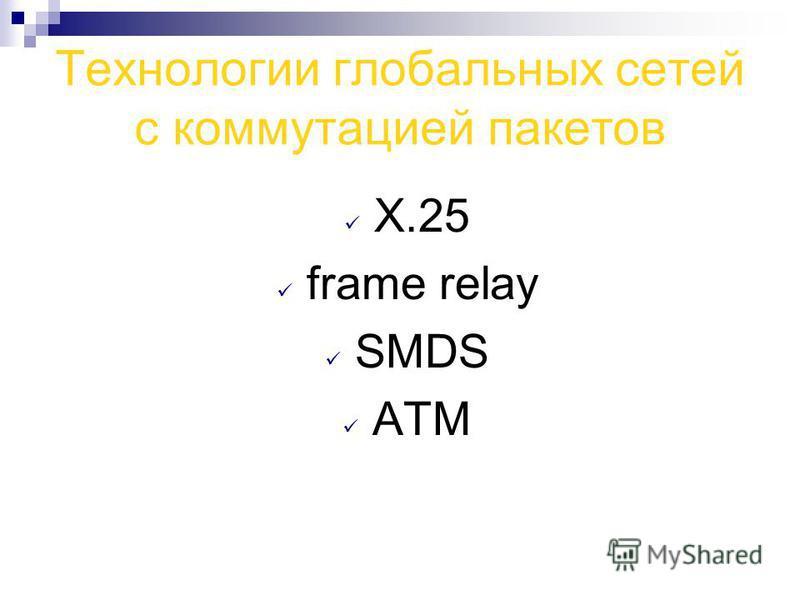 Технологии глобальных сетей с коммутацией пакетов Х.25 frame relay SMDS АТМ