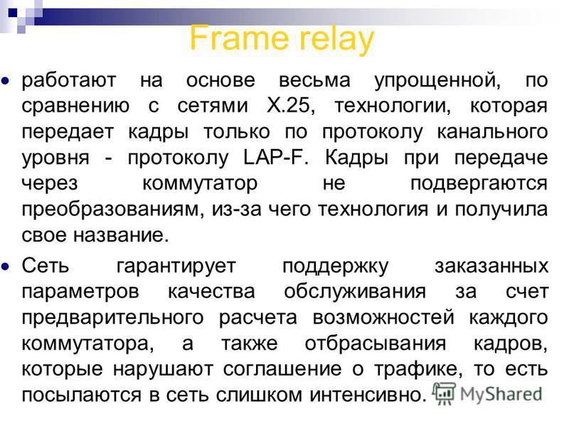 Frame relay работают на основе весьма упрощенной, по сравнению с сетями Х.25, технологии, которая передает кадры только по протоколу канального уровня - протоколу LAP-F. Кадры при передаче через коммутатор не подвергаются преобразованиям, из-за чего