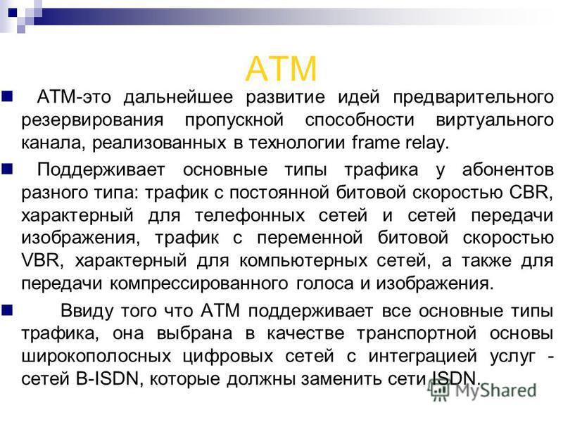 ATM ATM-это дальнейшее развитие идей предварительного резервирования пропускной способности виртуального канала, реализованных в технологии frame relay. Поддерживает основные типы трафика у абонентов разного типа: трафик с постоянной битовой скорость