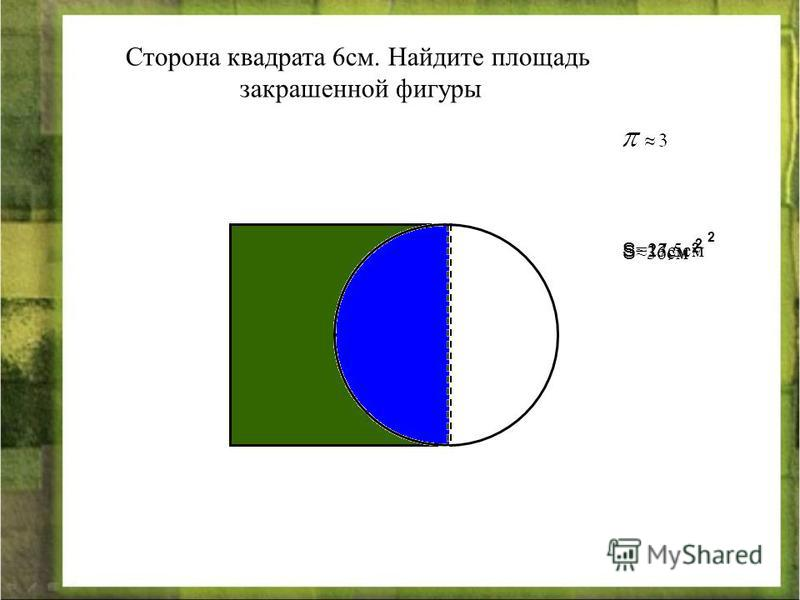 Сторона квадрата 6 см. Найдите площадь закрашенной фигуры S36 см 2 S =13,5 см 2 S =27 см 2