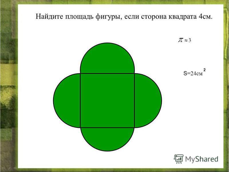 Найдите площадь фигуры, если сторона квадрата 4 см. S =24 см 2