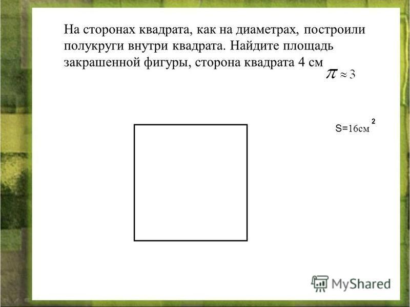 На сторонах квадрата, как на диаметрах, построили полукруги внутри квадрата. Найдите площадь закрашенной фигуры, сторона квадрата 4 см S= 16 см 2
