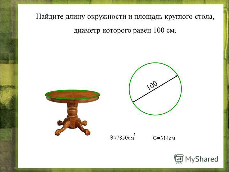 Найдите длину окружности и площадь круглого стола, диаметр которого равен 100 см. 100 S7850 см 2 С= 314 см