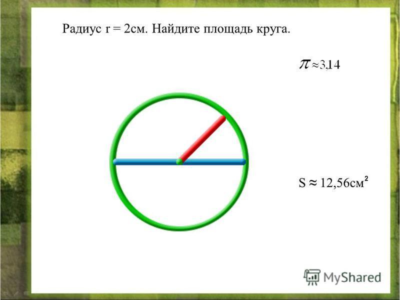 Радиус r = 2 см. Найдите площадь круга. S 12,56 см 2