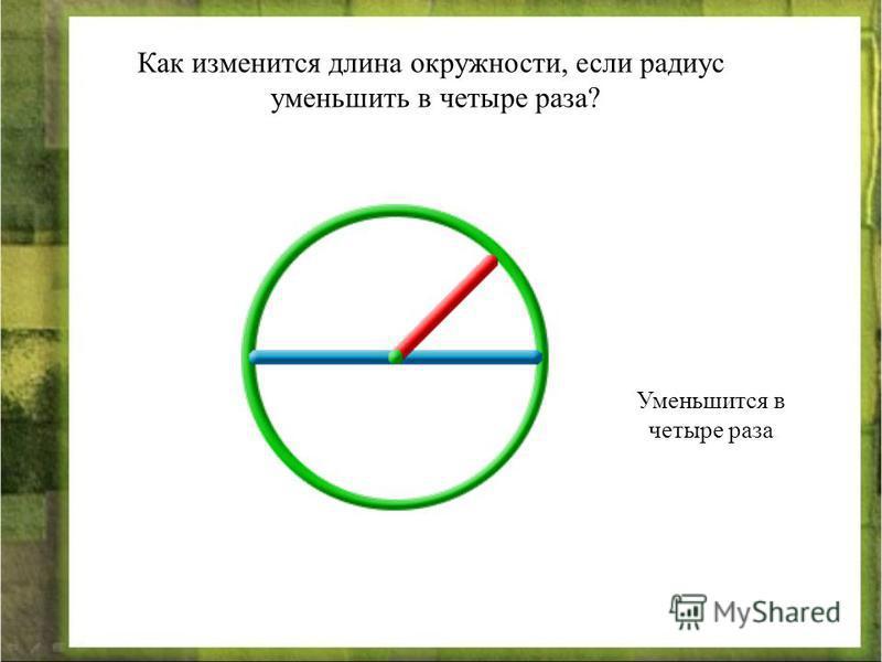 Как изменится длина окружности, если радиус уменьшить в четыре раза? Уменьшится в четыре раза