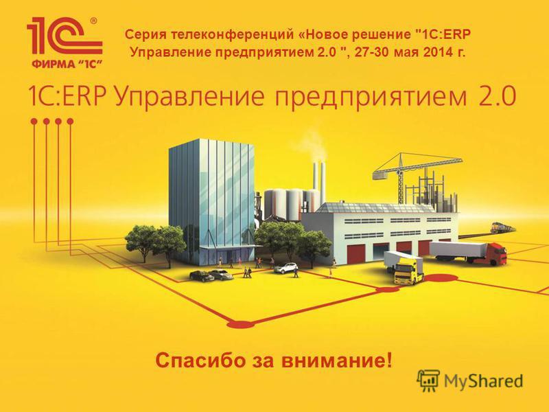 Спасибо за внимание! Серия телеконференций «Новое решение 1С:ERP Управление предприятием 2.0 , 27-30 мая 2014 г.