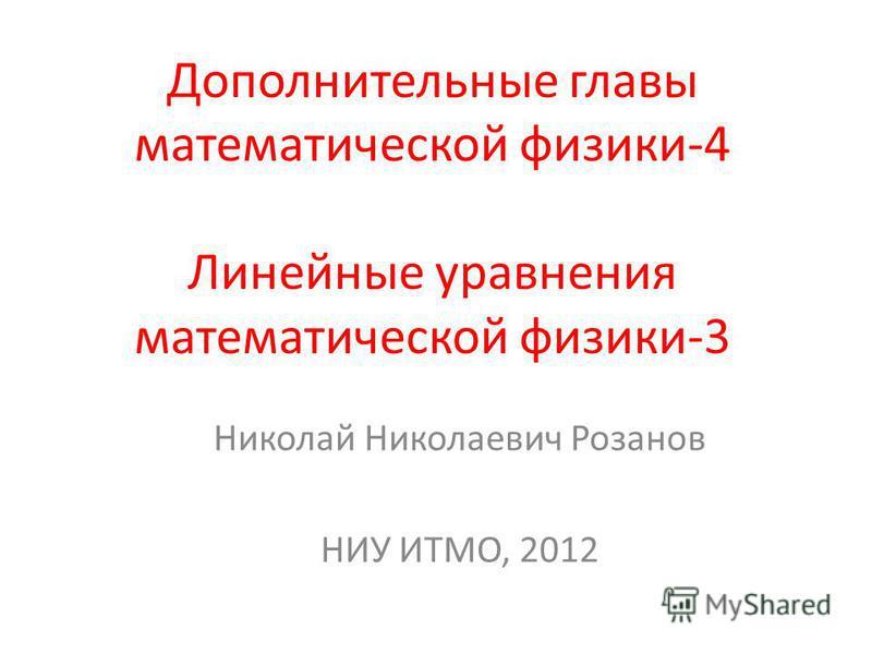 Дополнительные главы математической физики-4 Линейные уравнения математической физики-3 Николай Николаевич Розанов НИУ ИТМО, 2012