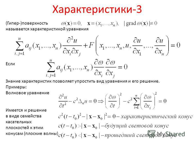 Характеристики-3 (Гипер-)поверхность называется характеристикой уравнения Если Знание характеристик позволяет упростить вид уравнения и его решение. Примеры: Волновое уравнение Имеется и решение в виде семейства касательных плоскостей к этим конусам