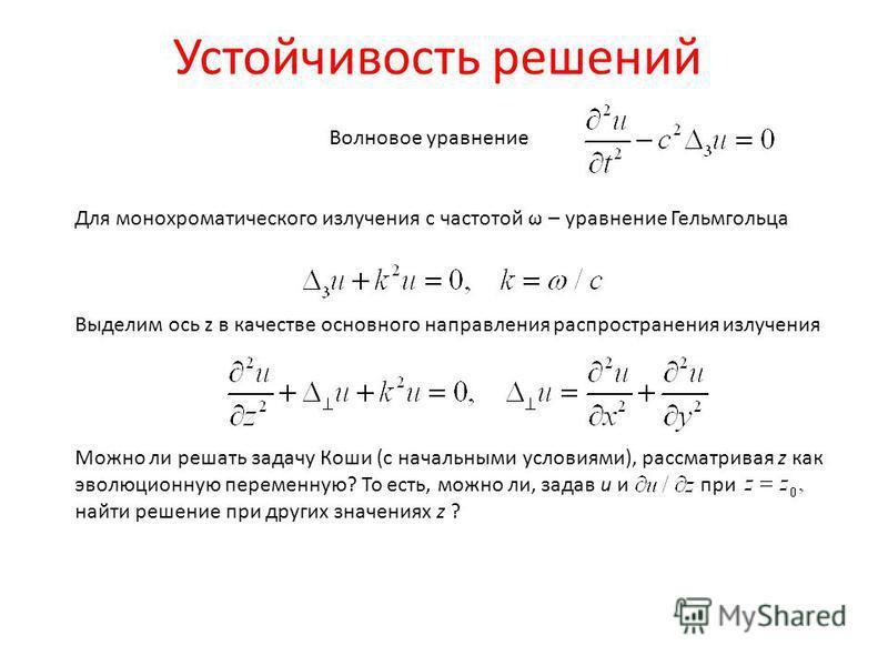 Устойчивость решений Волновое уравнение Для монохроматического излучения с частотой – уравнение Гельмгольца Выделим ось z в качестве основного направления распространения излучения Можно ли решать задачу Коши (с начальными условиями), рассматривая z