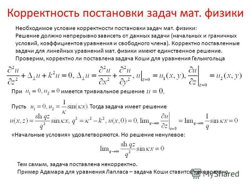 Корректность постановки задач мат. физики Необходимое условие корректности постановки задач мат. физики: Решение должно непрерывно зависеть от данных задачи (начальных и граничных условий, коэффициентов уравнения и свободного члена). Корректно постав