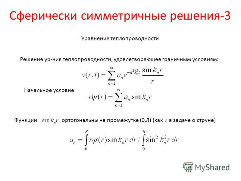 Сферически симметричные решения-3 Решение ур-ния теплопроводности, удовлетворяющее граничным условиям: Начальное условие Функции ортогональны на промежутке (0,R) (как и в задаче о струне) Уравнение теплопроводности