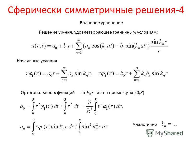 Сферически симметричные решения-4 Волновое уравнение Решение ур-ния, удовлетворяющее граничным условиям: Начальные условия Ортогональность функций и r на промежутке (0,R) Аналогично