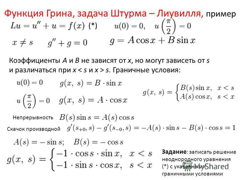 Функция Грина, задача Штурма – Лиувилля, пример ;. Коэффициенты А и В не зависят от x, но могут зависеть от s и различаться при x s. Граничные условия: Непрерывность Скачок производной Задание : записать решение неоднородного уравнения (*) с указанны