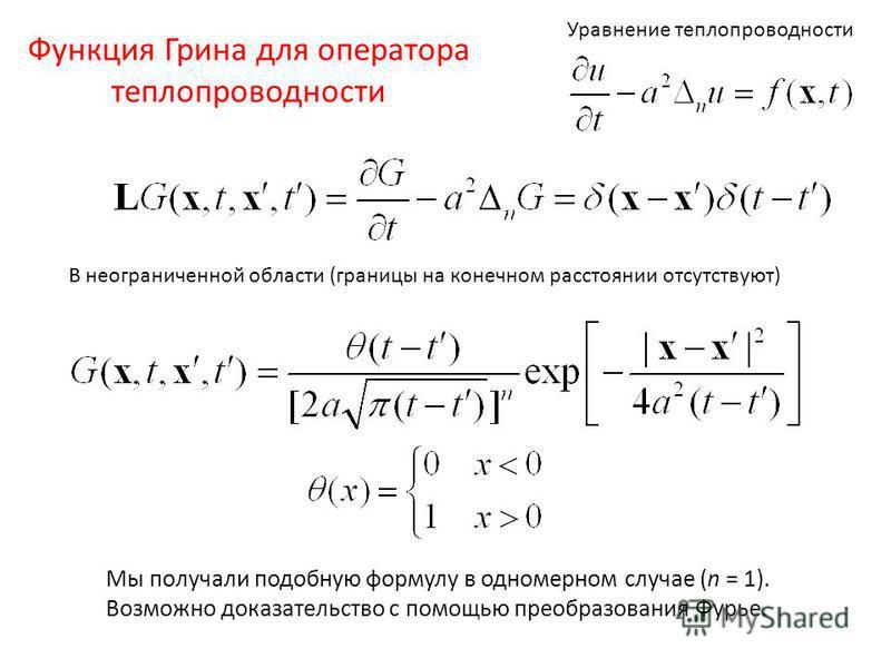 Функция Грина для оператора теплопроводности В неограниченной области (границы на конечном расстоянии отсутствуют) Уравнение теплопроводности Мы получали подобную формулу в одномерном случае (n = 1). Возможно доказательство с помощью преобразования Ф