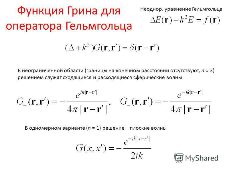 Функция Грина для оператора Гельмгольца В неограниченной области (границы на конечном расстоянии отсутствуют, n = 3) решением служат сходящиеся и расходящиеся сферические волны Неоднор. уравнение Гельмгольца В одномерном варианте (n = 1) решение – пл
