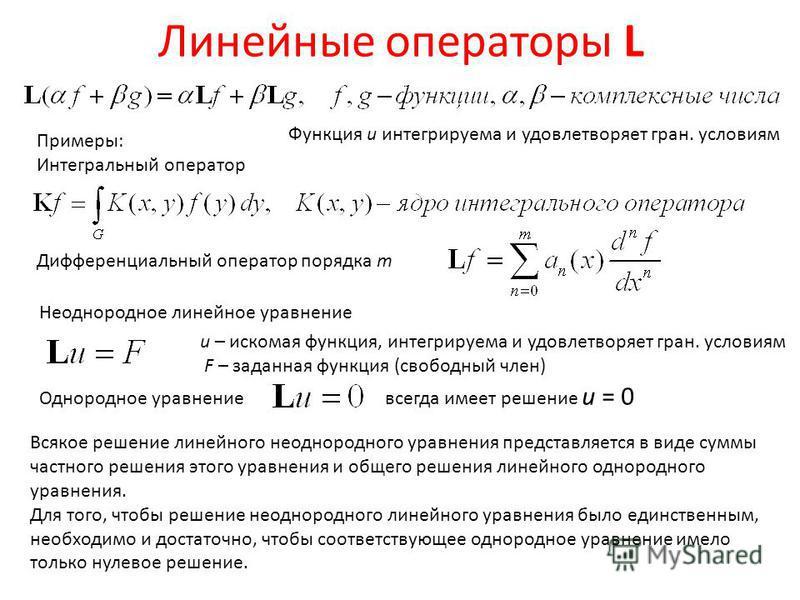 Линейные операторы L Примеры: Интегральный оператор Дифференциальный оператор порядка m Неоднородное линейное уравнение u – искомая функция, интегрируема и удовлетворяет гран. условиям F – заданная функция (свободный член) Однородное уравнение всегда