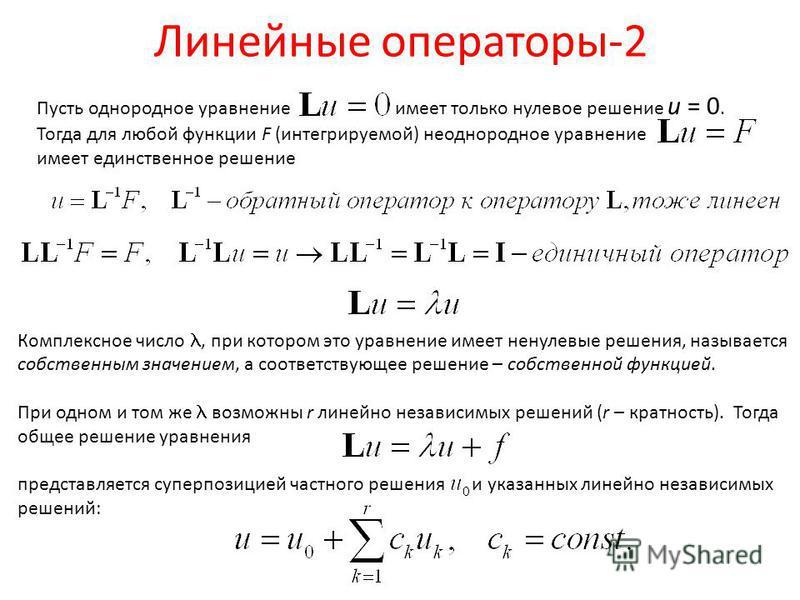 Линейные операторы-2 Пусть однородное уравнение имеет только нулевое решение u = 0. Тогда для любой функции F (интегрируемой) неоднородное уравнение имеет единственное решение Комплексное число, при котором это уравнение имеет ненулевые решения, назы