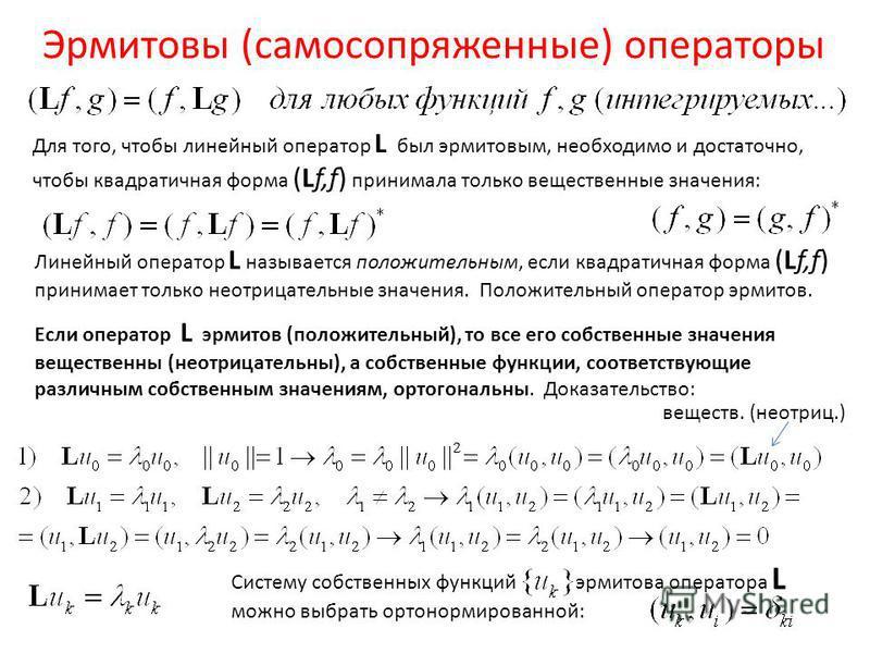 Эрмитовы (самосопряженные) операторы Для того, чтобы линейный оператор L был эрмитовым, необходимо и достаточно, чтобы квадратичная форма (Lf,f) принимала только вещественные значения: Линейный оператор L называется положительным, если квадратичная ф