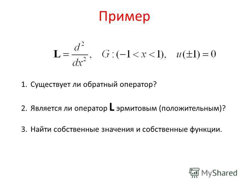 Пример 1. Существует ли обратный оператор? 2. Является ли оператор L эрмитовым (положительным)? 3. Найти собственные значения и собственные функции.