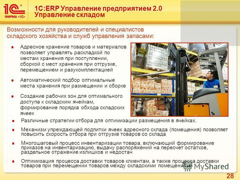 28 1С:ERP Управление предприятием 2.0 Управление складом Адресное хранение товаров и материалов позволяет управлять раскладкой по местам хранения при поступлении, сборкой с мест хранения при отгрузке, перемещением и разукомплектацией Автоматический п
