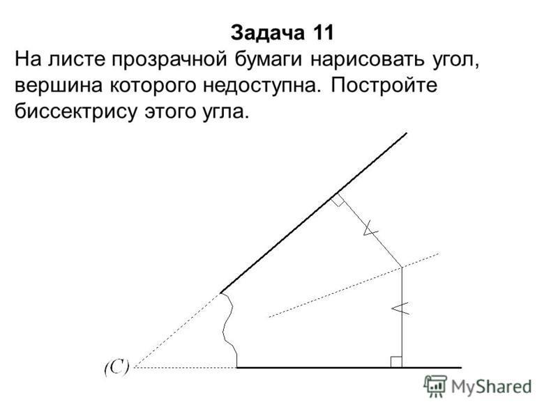 Задача 11 На листе прозрачной бумаги нарисовать угол, вершина которого недоступна. Постройте биссектрису этого угла.