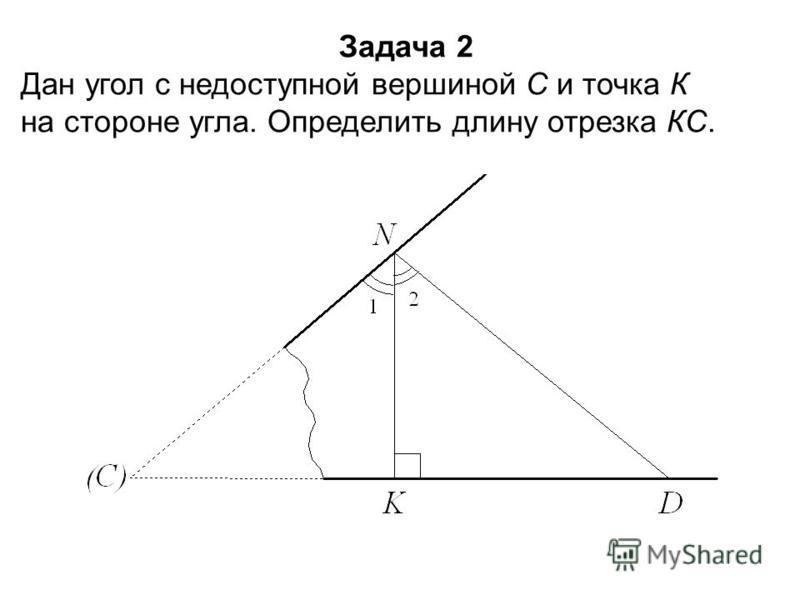 Задача 2 Дан угол с недоступной вершиной С и точка К на стороне угла. Определить длину отрезка КС.