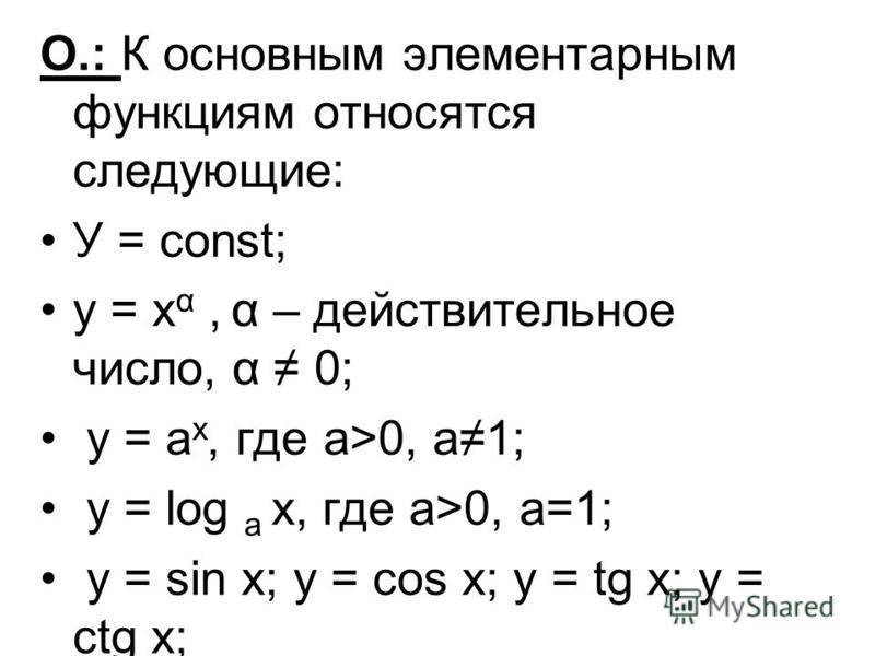 О.: К основным элементарным функциям относятся следующие: У = const; у = х α, α – действительное число, α 0; у = а х, где а>0, а 1; у = log a x, где а>0, а=1; у = sin x; y = cos x; y = tg x; y = ctg x;