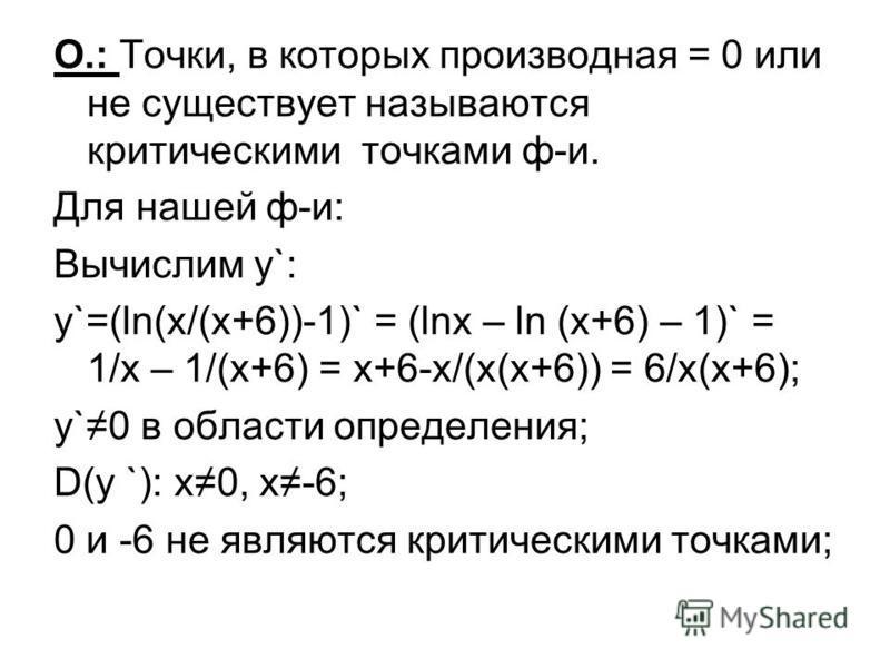 О.: Точки, в которых производная = 0 или не существует называются критыческими точками ф-и. Для нашей ф-и: Вычислим у`: y`=(ln(x/(x+6))-1)` = (lnx – ln (x+6) – 1)` = 1/x – 1/(x+6) = x+6-x/(x(x+6)) = 6/x(x+6); y`0 в областы определения; D(y `): x0, x-