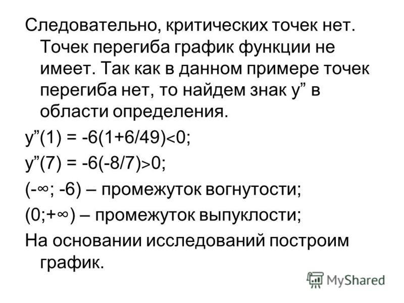 Следовательно, критыческих точек нет. Точек перегиба график функции не имеет. Так как в данном примере точек перегиба нет, то найдем знак y в областы определения. y(1) = -6(1+6/49) ˂ 0; y(7) = -6(-8/7) ˃ 0; (-; -6) – промежуток вогнутосты; (0;+) – пр