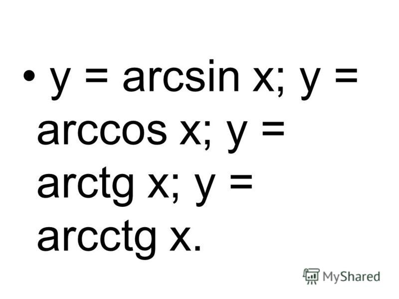y = arcsin x; y = arccos x; y = arctg x; y = arcctg x.