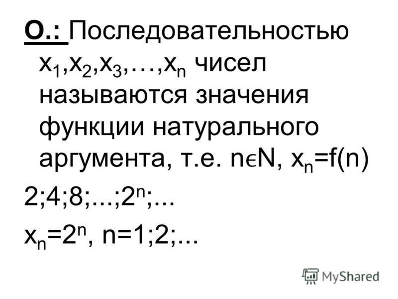 О.: Последовательностью х 1,х 2,х 3,…,х n чисел называются значения функции натурального аргумента, т.е. nN, x n =f(n) 2;4;8;...;2 n ;... x n =2 n, n=1;2;...