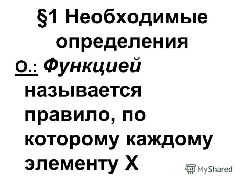 §1 Необходимые определения О.: Функцией называется правило, по которому каждому элементу X