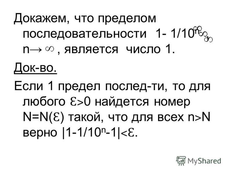 Докажем, что пределом последовательносты 1- 1/10 n, n, является число 1. Док-во. Если 1 предел послед-ты, то для любого Ɛ˃ 0 найдется номер N=N( Ɛ ) такой, что для всех n ˃ N верно |1-1/10 n -1| ˂Ɛ.