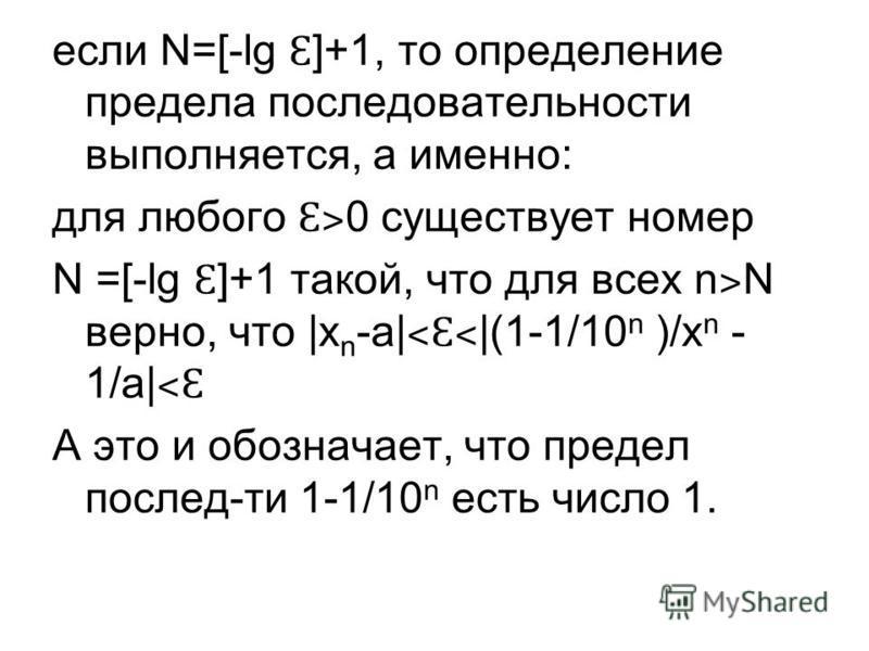 если N=[-lg Ɛ ]+1, то определение предела последовательносты выполняется, а именно: для любого Ɛ˃ 0 существует номер N =[-lg Ɛ ]+1 такой, что для всех n ˃ N верно, что |x n -a| ˂Ɛ˂ |(1-1/10 n )/x n - 1/a| ˂Ɛ А это и обозначает, что предел послед-ты 1