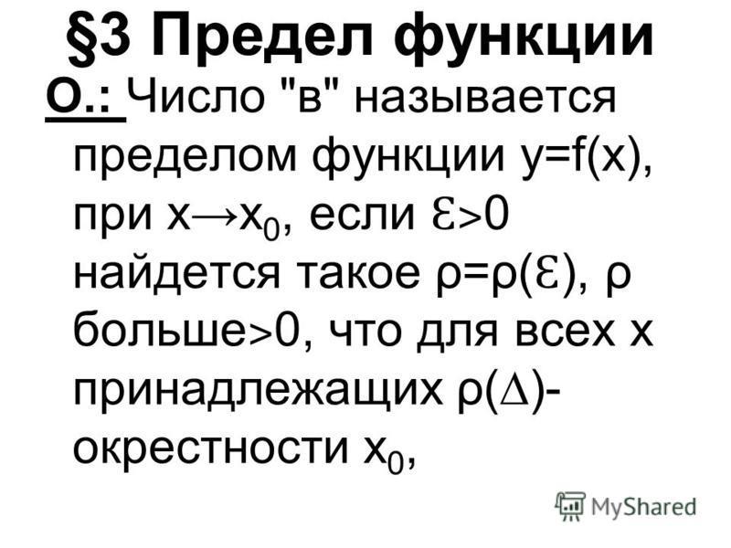§3 Предел функции О.: Число в называется пределом функции y=f(x), при х 0, если Ɛ˃ 0 найдется такое ρ=ρ( Ɛ ), ρ больше ˃ 0, что для всех х принадлежащих ρ()- окрестносты х 0,