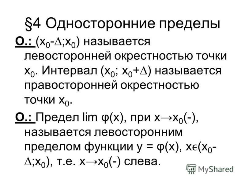 §4 Односторонние пределы О.: (х 0 -;х 0 ) называется левосторонней окрестностью точки х 0. Интервал (х 0 ; х 0 +) называется правосторонней окрестностью точки х 0. О.: Предел lim φ(x), при х 0 (-), называется левосторонним пределом функции у = φ(x),